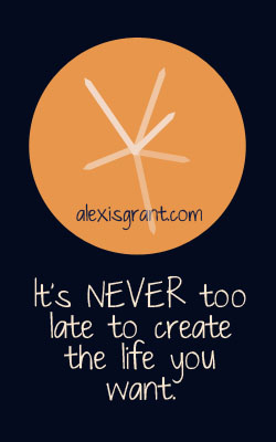 It is never too late to create the life you want.
